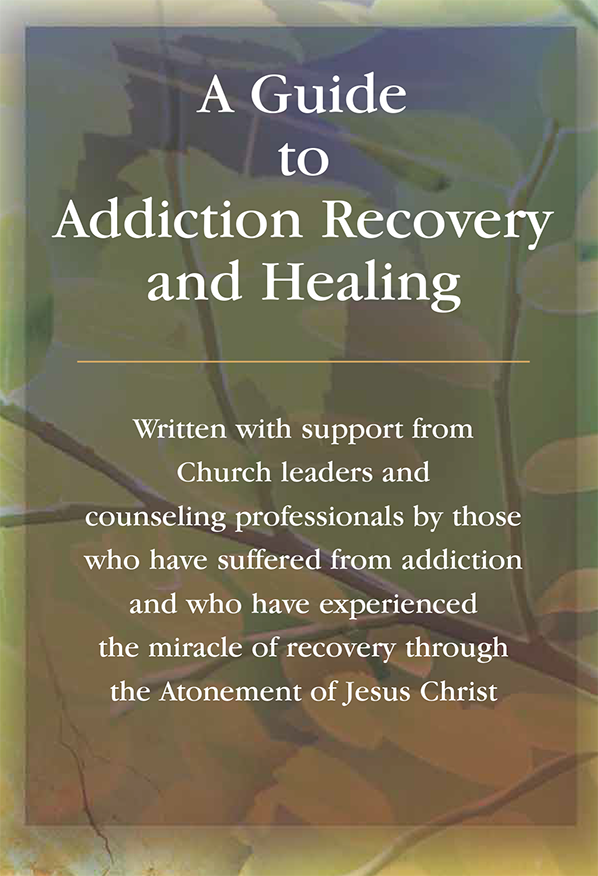 A Guide to Addiction Recovery and Healing: ---------------- Written with support from Church leaders and counseling professionals by those who have suffered from addiction and who have experienced the miracle of recovery through the Atonement of Jesus Christ